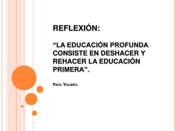 """REFLEXIÓN:  """"LA EDUCACIÓN PROFUNDA CONSISTE EN DESHACER Y REHACER LA EDUCACIÓN PRIMERA"""".  PAUL VALERY."""
