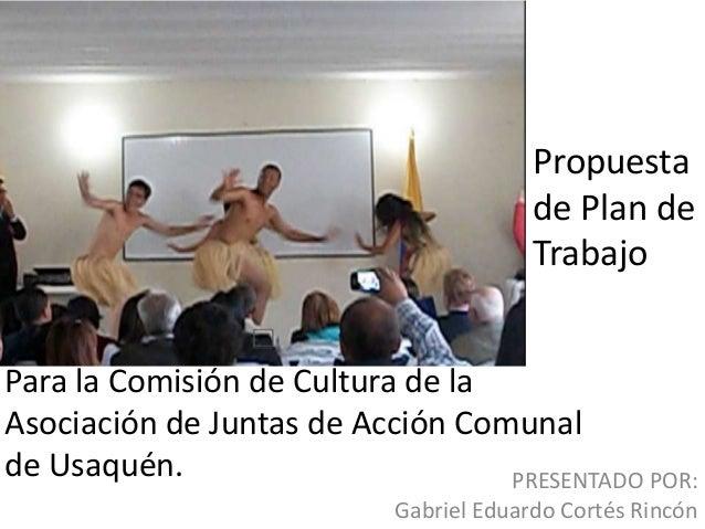 Propuesta de Plan de Trabajo Para la Comisión de Cultura de la Asociación de Juntas de Acción Comunal de Usaquén. PRESENTA...