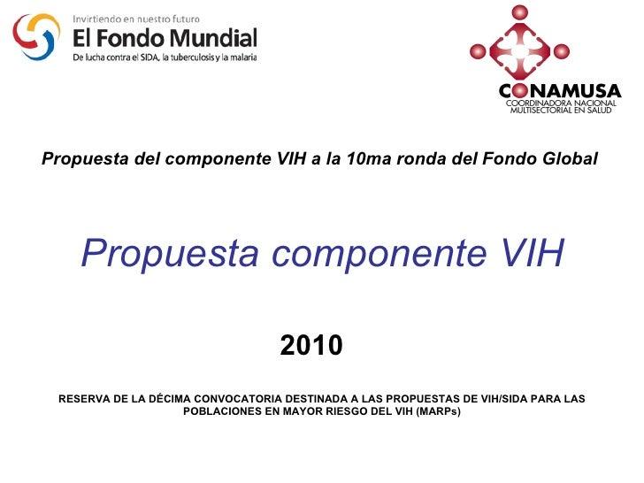 Propuesta componente VIH Propuesta del componente VIH a la 10ma ronda del Fondo Global 2010 RESERVA DE LA DÉCIMA CONVOCATO...