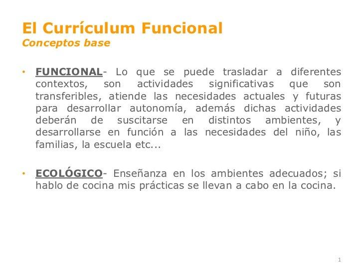 El Currículum FuncionalConceptos base• FUNCIONAL- Lo que se puede trasladar a diferentes  contextos,     son   actividades...