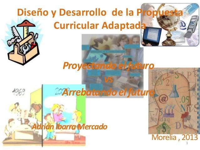 Diseño y Desarrollo de la Propuesta        Curricular Adaptada           Proyectando el futuro                    vs      ...
