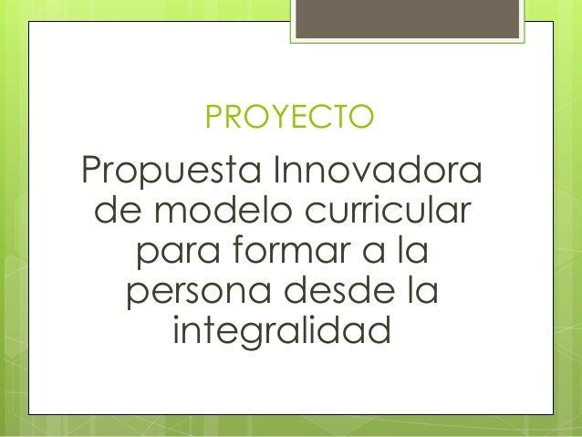 PROYECTO Propuesta Innovadora de modelo curricular para formar a la persona desde la integralidad