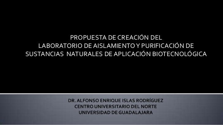 PROPUESTA DE CREACIÓN DEL   LABORATORIO DE AISLAMIENTO Y PURIFICACIÓN DESUSTANCIAS NATURALES DE APLICACIÓN BIOTECNOLÓGICA