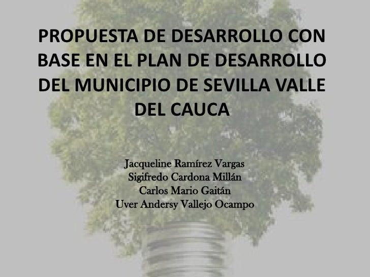 PROPUESTA DE DESARROLLO CONBASE EN EL PLAN DE DESARROLLODEL MUNICIPIO DE SEVILLA VALLE          DEL CAUCA         Jacqueli...