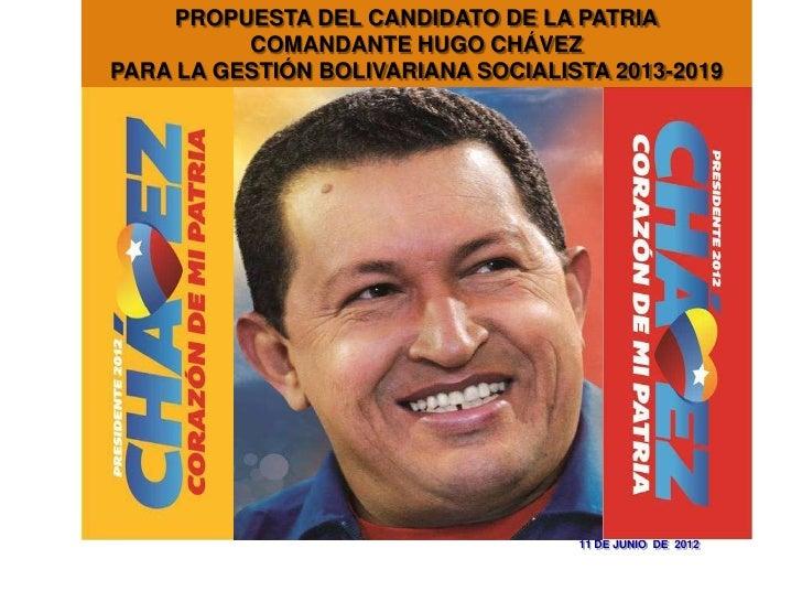 PROPUESTA DEL CANDIDATO DE LA PATRIA          COMANDANTE HUGO CHÁVEZPARA LA GESTIÓN BOLIVARIANA SOCIALISTA 2013-2019      ...