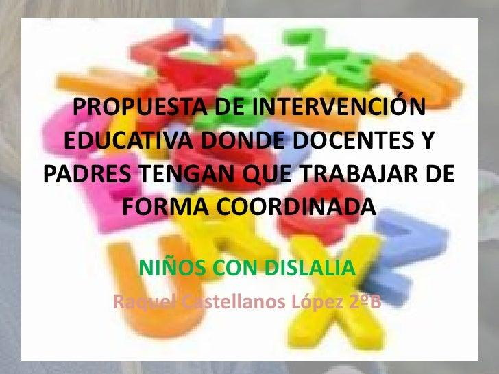 PROPUESTA DE INTERVENCIÓN EDUCATIVA DONDE DOCENTES YPADRES TENGAN QUE TRABAJAR DE     FORMA COORDINADA      NIÑOS CON DISL...