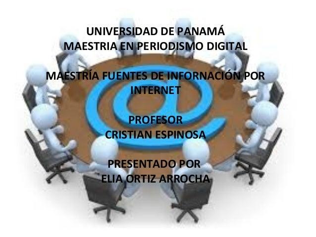UNIVERSIDAD DE PANAMÁ MAESTRIA EN PERIODISMO DIGITAL MAESTRÍA FUENTES DE INFORNACIÓN POR INTERNET PROFESOR CRISTIAN ESPINO...