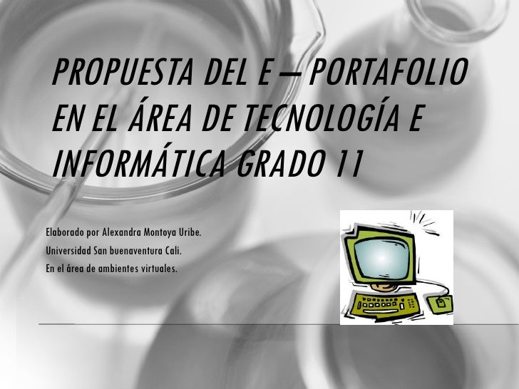 PROPUESTA DEL E – PORTAFOLIO EN EL ÁREA DE TECNOLOGÍA E INFORMÁTICA GRADO 11  Elaborado por Alexandra Montoya Uribe. Unive...
