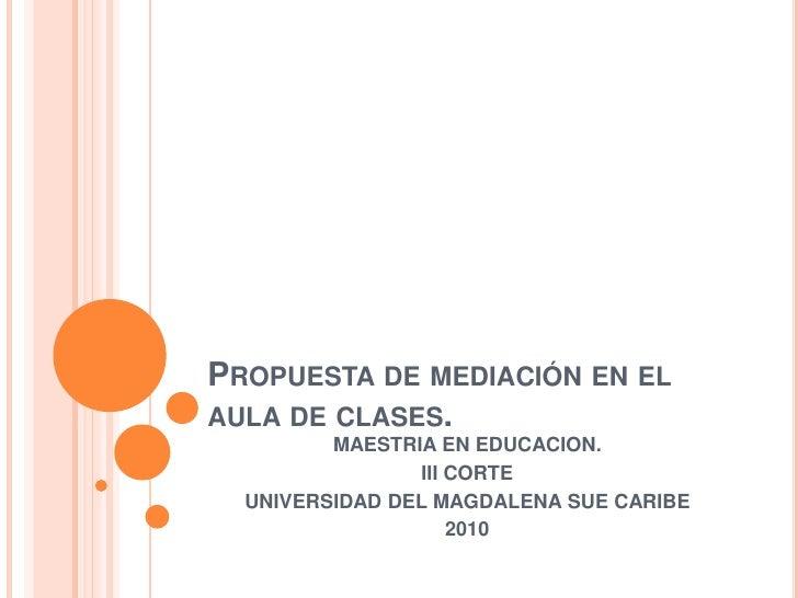 Propuesta de mediación en el aula de clases.<br />MAESTRIA EN EDUCACION.<br />III CORTE<br />UNIVERSIDAD DEL MAGDALENA SUE...