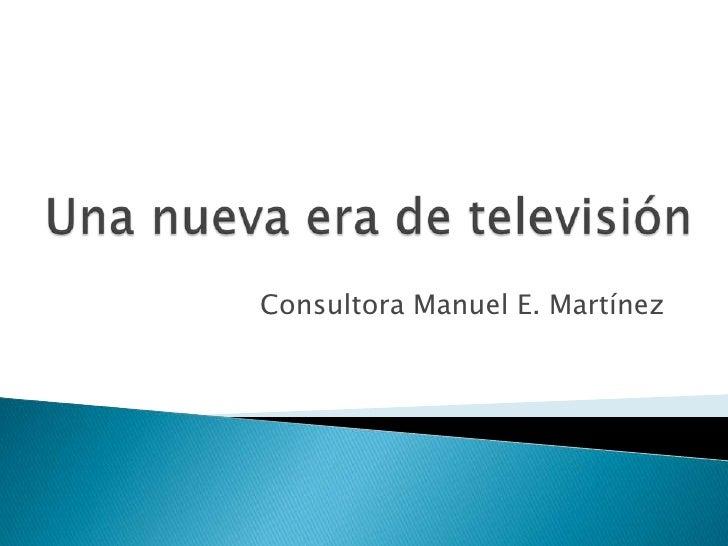 Una nueva era de televisión<br />Consultora Manuel E. Martínez<br />