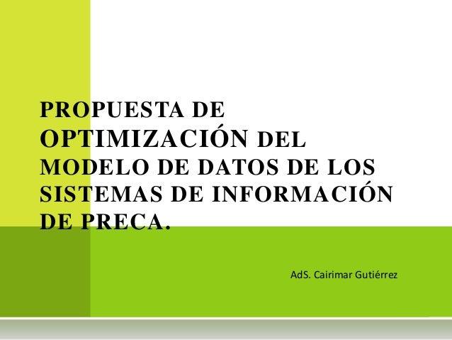 PROPUESTA DE OPTIMIZACIÓN DEL MODELO DE DATOS DE LOS SISTEMAS DE INFORMACIÓN DE PRECA. AdS. Cairimar Gutiérrez