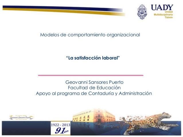 """Modelos de comportamiento organizacional            """"La satisfacción laboral""""            Geovanni Sansores Puerto         ..."""