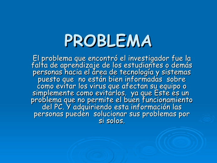 PROBLEMA El problema que encontró el investigador fue la falta de aprendizaje de los estudiantes o demás personas hacia el...