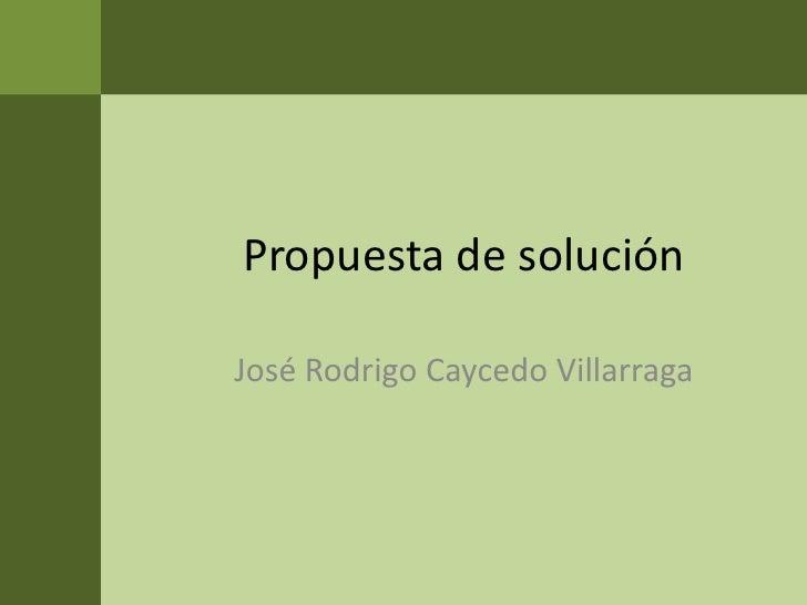 Propuesta de solución<br />José Rodrigo Caycedo Villarraga<br />