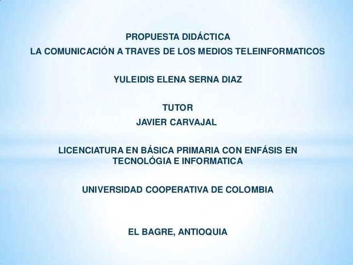 PROPUESTA DIDÁCTICA<br />LA COMUNICACIÓN A TRAVES DE LOS MEDIOS TELEINFORMATICOS<br /><br />YULEIDIS ELENA SERNA DIAZ<br...