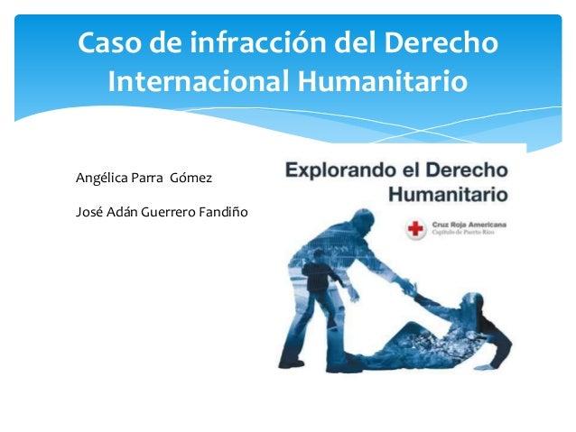 Caso de infracción del Derecho Internacional Humanitario Angélica Parra Gómez José Adán Guerrero Fandiño