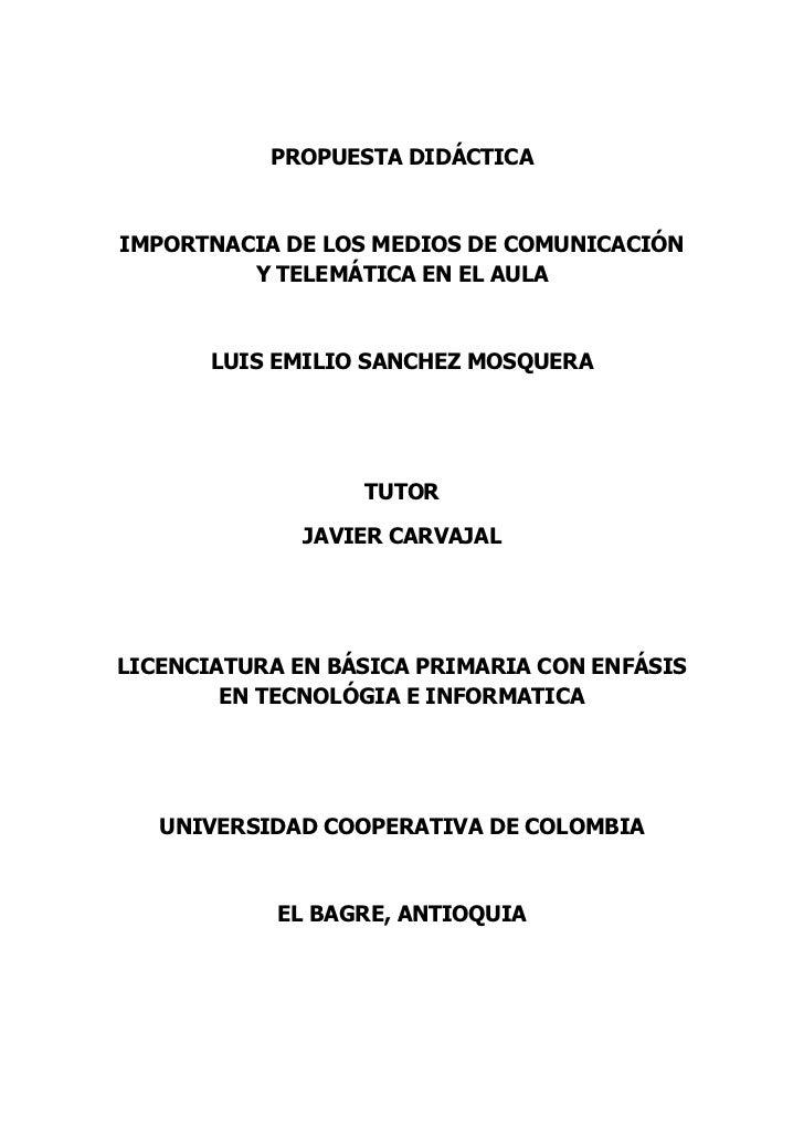 PROPUESTA DIDÁCTICA<br />IMPORTNACIA DE LOS MEDIOS DE COMUNICACIÓN Y TELEMÁTICA EN EL AULA<br />LUIS EMILIO SANCHEZ MOSQUE...
