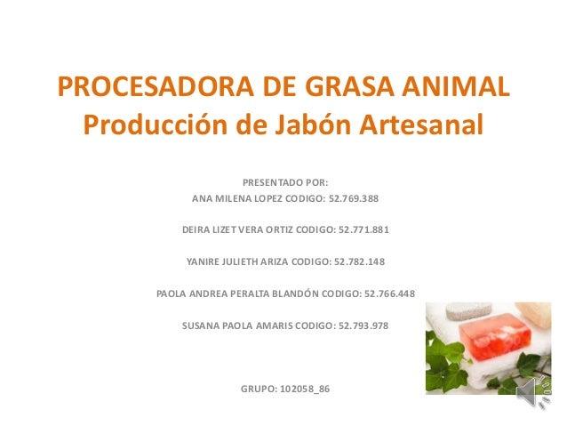 PROCESADORA DE GRASA ANIMALProducción de Jabón ArtesanalPRESENTADO POR:ANA MILENA LOPEZ CODIGO: 52.769.388DEIRA LIZET VERA...