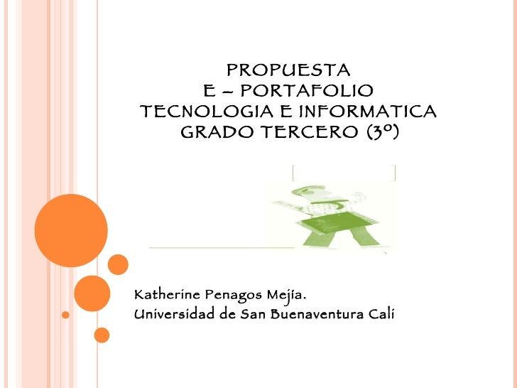 PROPUESTA  E – PORTAFOLIO  TECNOLOGIA E INFORMATICA  GRADO TERCERO (3º) Katherine Penagos Mejía. Universidad de San Buenav...