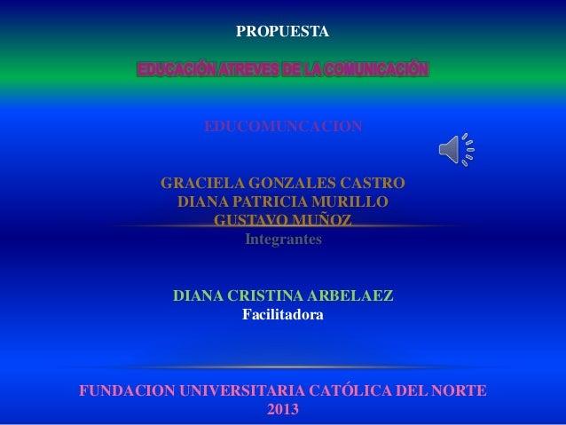 PROPUESTAEDUCOMUNCACIONGRACIELA GONZALES CASTRODIANA PATRICIA MURILLOGUSTAVO MUÑOZIntegrantesDIANA CRISTINAARBELAEZFacilit...