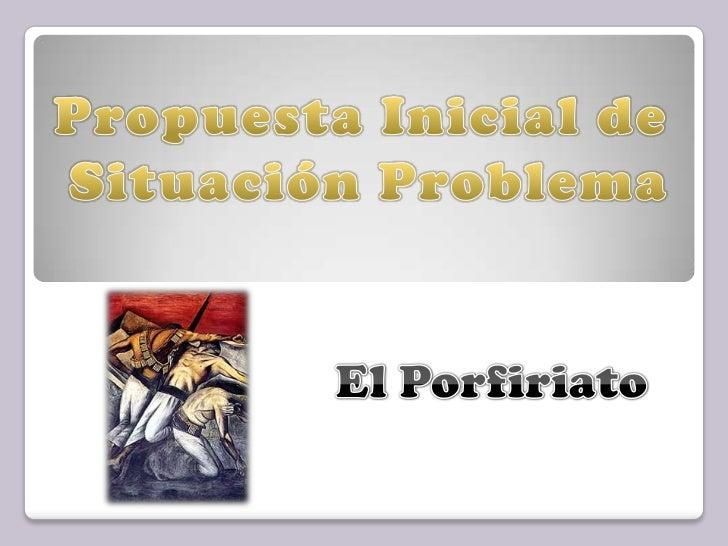Propuesta Inicial de <br />Situación Problema<br />El Porfiriato<br />