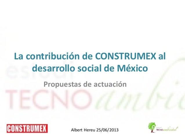 La contribución de CONSTRUMEX al desarrollo social de México Propuestas de actuación Albert Hereu 25/06/2013