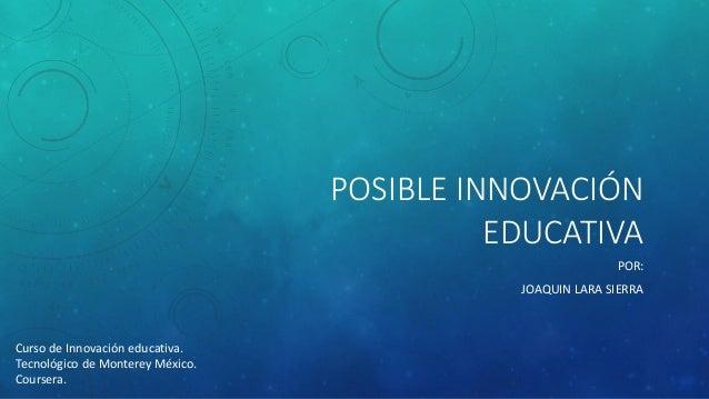 POSIBLE INNOVACIÓN EDUCATIVA  POR:  JOAQUIN LARA SIERRA  Curso de Innovación educativa.  Tecnológico de Monterey México.  ...