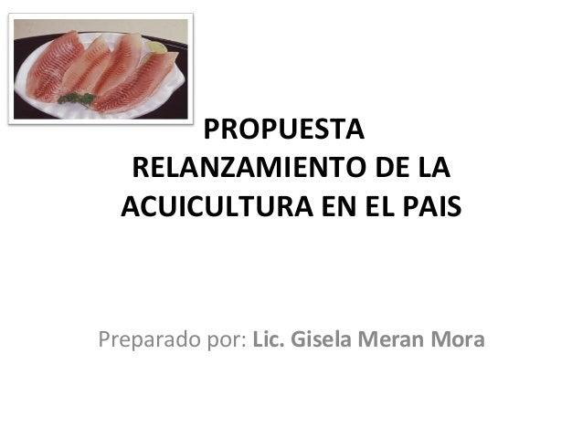 PROPUESTA   RELANZAMIENTO DE LA  ACUICULTURA EN EL PAISPreparado por: Lic. Gisela Meran Mora
