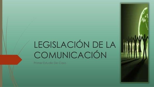 LEGISLACIÓN DE LA COMUNICACIÓN Primer Estudio De Caso
