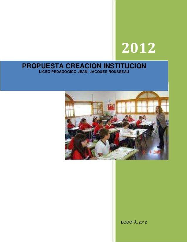 2012PROPUESTA CREACION INSTITUCION    LICEO PEDAGOGICO JEAN- JACQUES ROUSSEAU                                       BOGOTÁ...