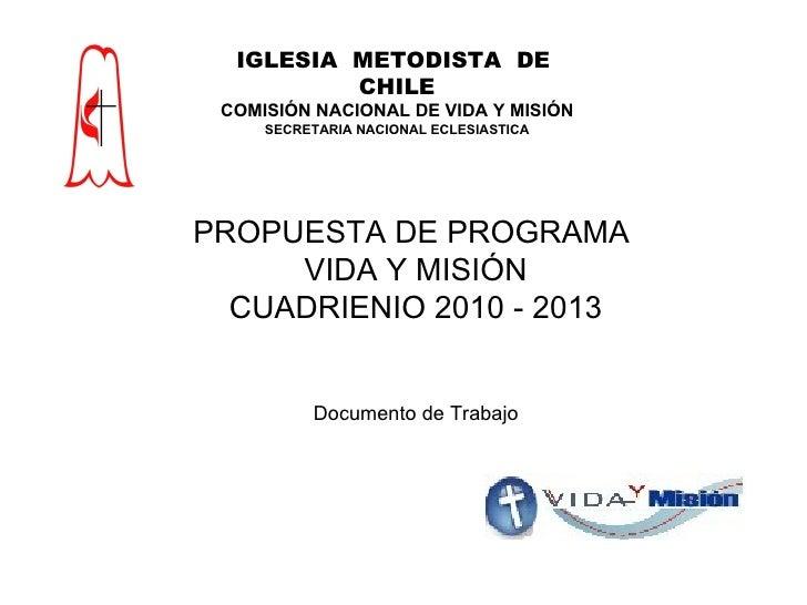 PROPUESTA DE PROGRAMA  VIDA Y MISIÓN CUADRIENIO 2010 - 2013 Documento de Trabajo IGLESIA  METODISTA  DE  CHILE COMISIÓN NA...