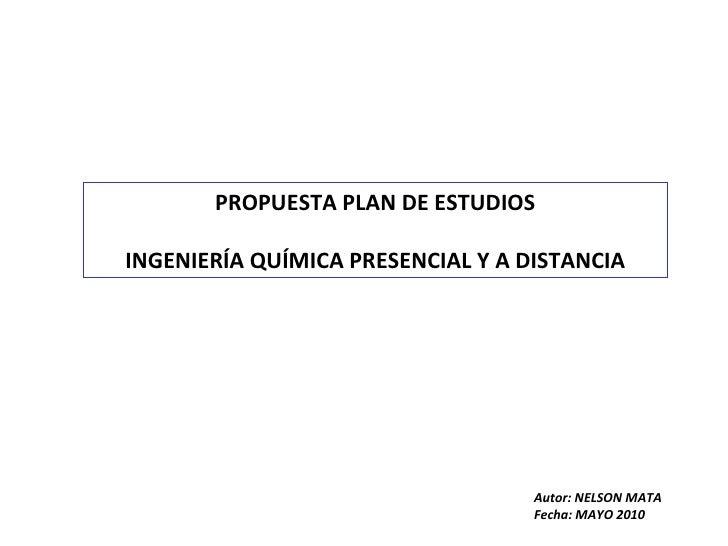 PROPUESTA PLAN DE ESTUDIOS INGENIERÍA QUÍMICA PRESENCIAL Y A DISTANCIA Autor: NELSON MATA Fecha: MAYO 2010