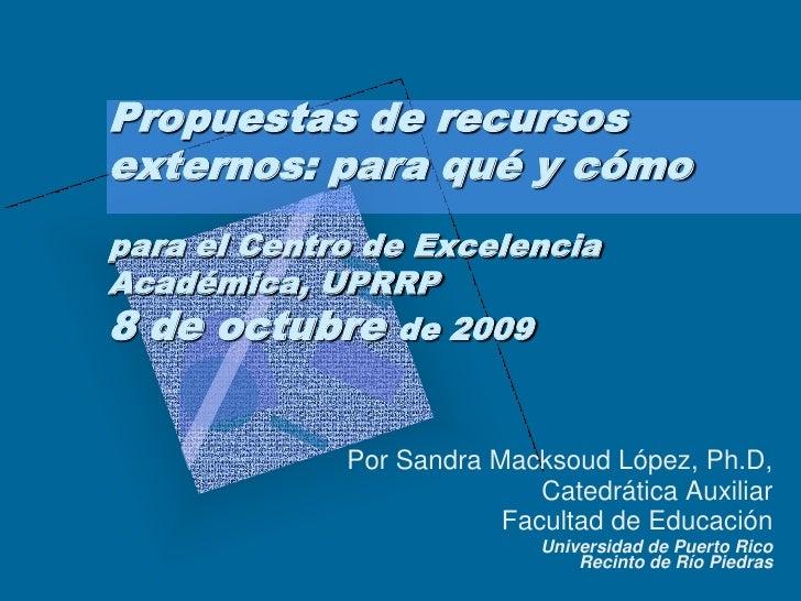 Propuestas de recursos externos: para qué y cómo para el Centro de Excelencia Académica, UPRRP 8 de octubre de 2009       ...