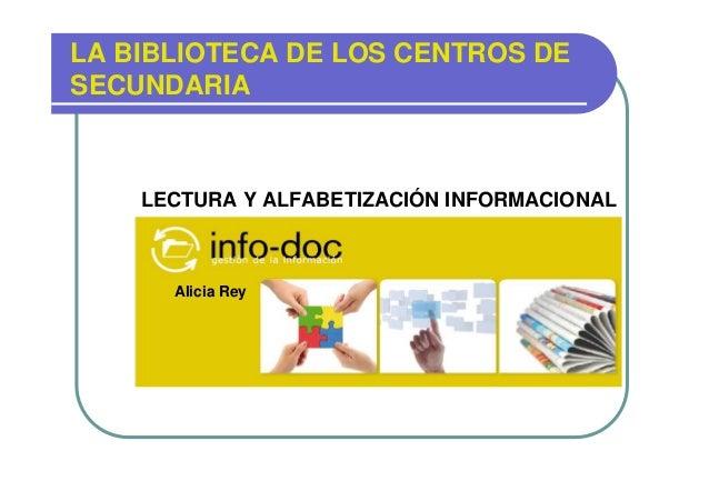 LA BIBLIOTECA DE LOS CENTROS DE SECUNDARIA  LECTURA Y ALFABETIZACIÓN INFORMACIONAL Alicia Rey,  Alicia Rey