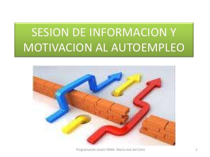 SESION DE INFORMACION YMOTIVACION AL AUTOEMPLEO       Programación sesión INMA- María José del Caño   1
