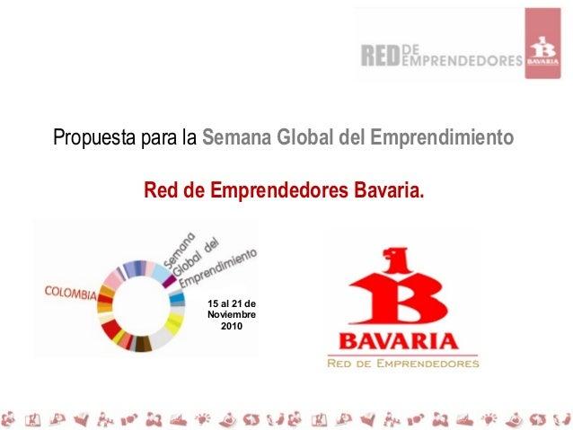 Propuesta para la Semana Global del Emprendimiento Red de Emprendedores Bavaria. 15 al 21 de Noviembre 2010