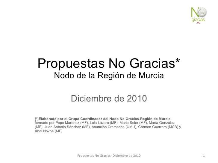 Propuestas No Gracias* Nodo de la Región de Murcia Diciembre de 2010 (*)Elaborado por el Grupo Coordinador del Nodo No Gra...