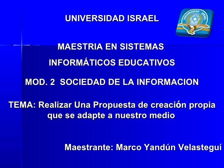 UNIVERSIDAD ISRAEL MAESTRIA EN SISTEMAS  INFORMÁTICOS EDUCATIVOS MOD. 2  SOCIEDAD DE LA INFORMACION TEMA: Realizar Una Pro...
