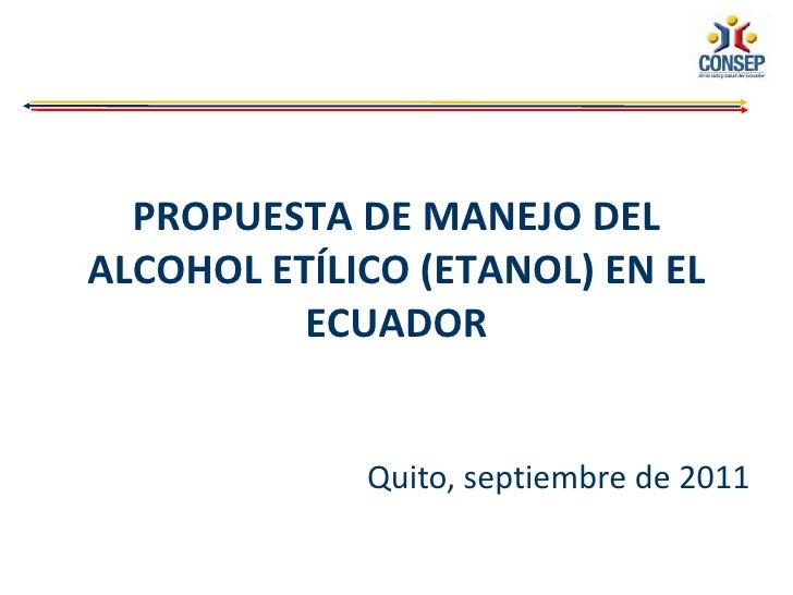 PROPUESTA DE MANEJO DELALCOHOL ETÍLICO (ETANOL) EN EL          ECUADOR             Quito, septiembre de 2011