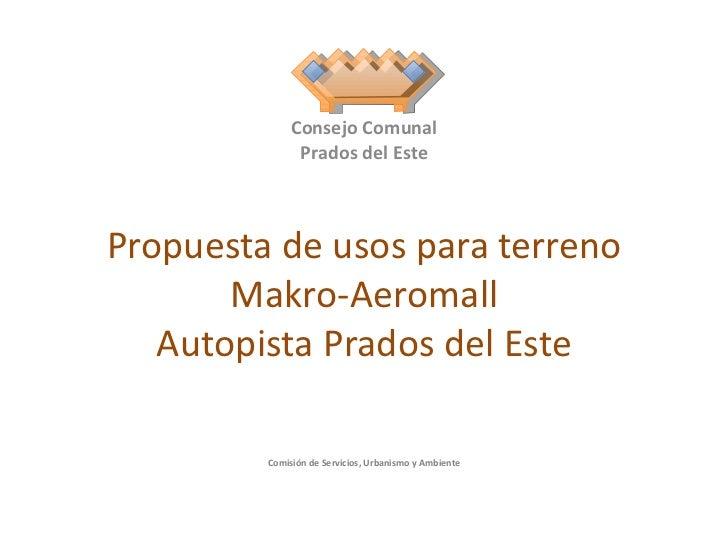 Propuesta de usos para terreno Makro-Aeromall Autopista Prados del Este Consejo Comunal Prados del Este Comisión de Servic...