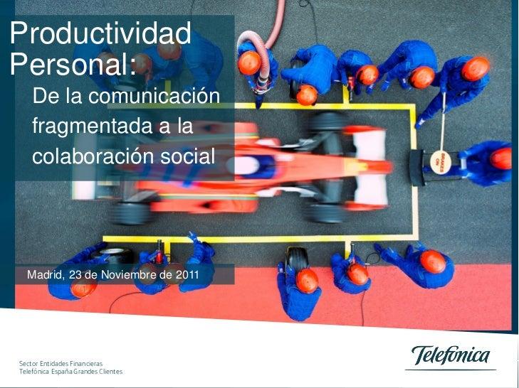 ProductividadPersonal:    De la comunicación    fragmentada a la    colaboración social  Madrid, 23 de Noviembre de 2011Se...