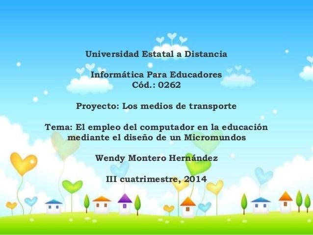 Universidad Estatal a Distancia  Informática Para Educadores  Cód.: 0262  Proyecto: Los medios de transporte  Tema: El emp...