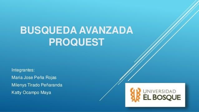 BUSQUEDA AVANZADA PROQUEST Integrantes: Maria Jose Peña Rojas Milenys Tirado Peñaranda Katty Ocampo Maya