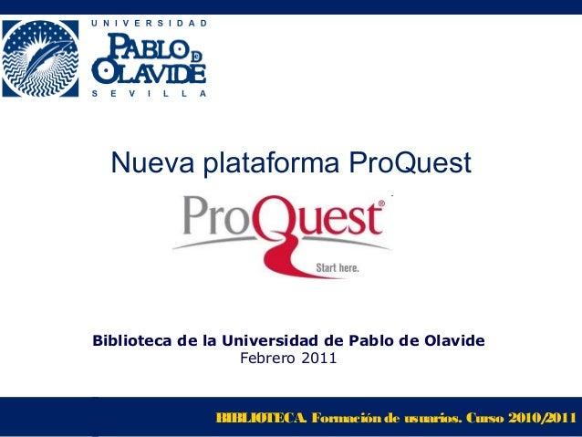 BIBLIOTECA. Formación de usuarios. Curso 2010/2011 Nueva plataforma ProQuest Biblioteca de la Universidad de Pablo de Olav...