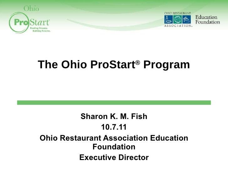 The Ohio ProStart ®  Program Sharon K. M. Fish 10.7.11 Ohio Restaurant Association Education Foundation Executive Director