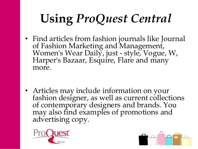 Using ProQuest Central • Find articles from fashion journals like Journal of Fashion Marketing and Management, Women's Wea...