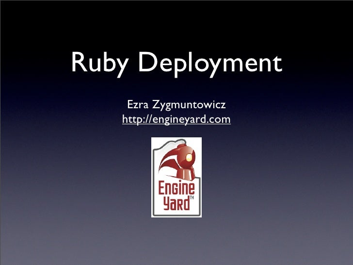 Ruby Deployment     Ezra Zygmuntowicz    http://engineyard.com