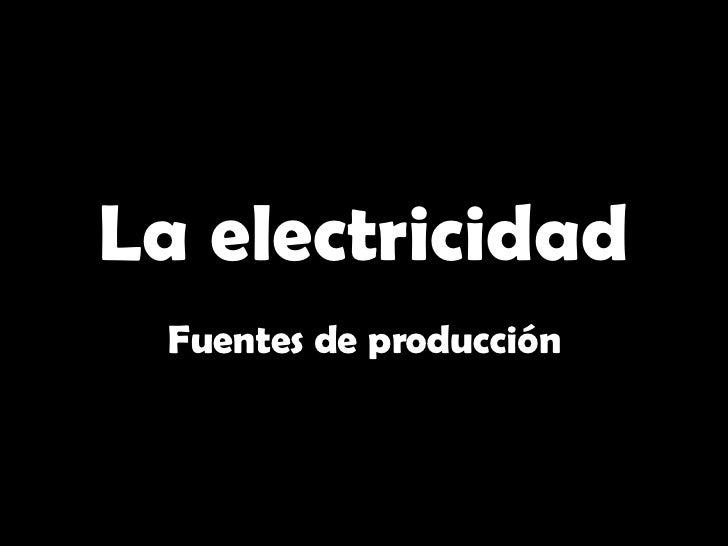 La electricidad Fuentes de producción