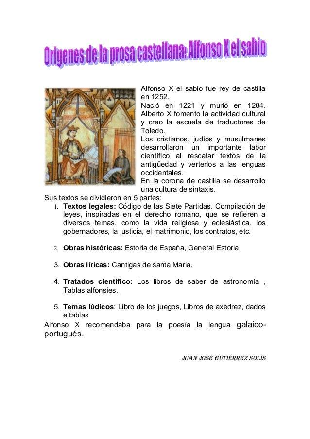 Alfonso X el sabio fue rey de castillaen 1252.Nació en 1221 y murió en 1284.Alberto X fomento la actividad culturaly creo ...