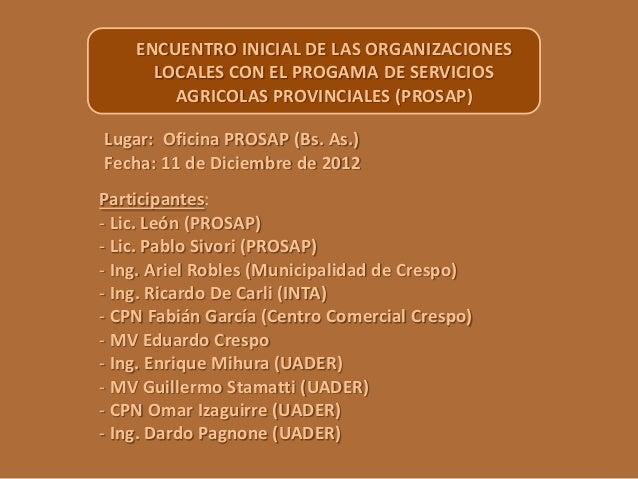ENCUENTRO INICIAL DE LAS ORGANIZACIONES LOCALES CON EL PROGAMA DE SERVICIOS AGRICOLAS PROVINCIALES (PROSAP) Lugar: Oficina...